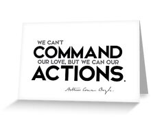 we can't command our love, but we can our actions - arthur conan doyle Greeting Card