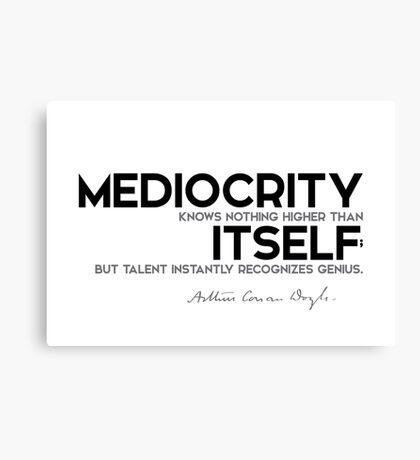 mediocrity knows nothing higher than itself - arthur conan doyle Canvas Print