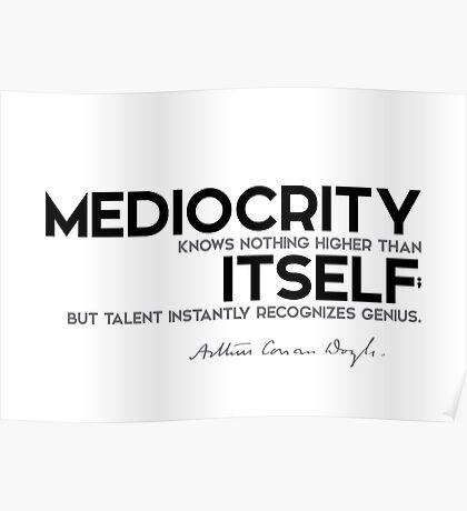 mediocrity knows nothing higher than itself - arthur conan doyle Poster
