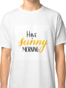 Have a sunny morning - hand lettering Classic T-Shirt