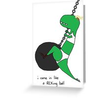 i came in like a rex-ing ball Greeting Card