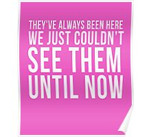 They've Always Been Here We Just Couldn't See Them Until Now cool t-shirt Poster