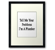 Tell Me Your Problems I'm A Plumber Framed Print