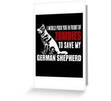 I Would Push You In Front Of Zombies To Save My German Shepherd Greeting Card