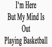 I'm Here But My Mind Is Out Playing Basketball  by supernova23