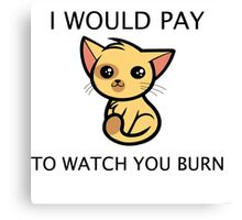 I Would Pay to Watch you Burn Canvas Print