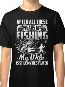 My WIFE Is Still My Best Catch - Couple Fishing TShirts Classic T-Shirt
