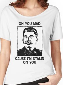 Oh you mad cuz i'm Stalin on you Women's Relaxed Fit T-Shirt