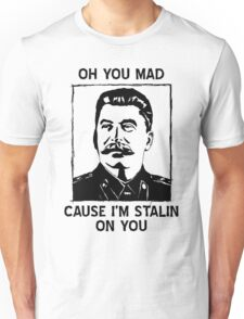 Oh you mad cuz i'm Stalin on you Unisex T-Shirt