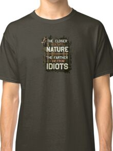 The closer I get to nature, the farther I am from idiots Classic T-Shirt