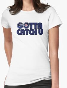 Gotta catch u Womens Fitted T-Shirt
