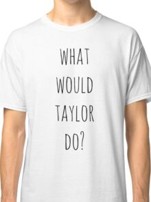 What would Taylor do? Classic T-Shirt