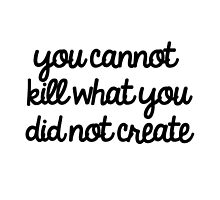 You Cannot Kill What You Did Not Create by Abigail-Devon Sawyer-Parker