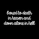 Bored To Death In Heaven And All Alone In Hell by Abigail-Devon Sawyer-Parker
