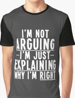 I'm Not Arguing I'm Just Explaining Why I'm Right Graphic T-Shirt