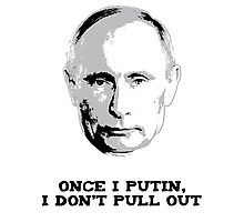 Once I Putin, I Don't Pull Out - Vladimir Putin Shirt 1A Photographic Print