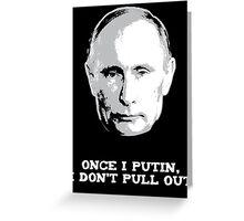Once I Putin, I Don't Pull Out - Vladimir Putin Shirt 1B Greeting Card
