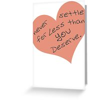 Never Settle For Less Than You Deserve Greeting Card