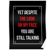 Yet Despite The Look On My Face You Are Still Talking - Funny Humor Shirt Poster