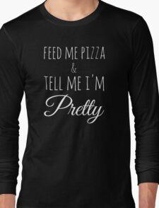 Feed Me Pizza & Tell Me I'm Pretty - White Text Long Sleeve T-Shirt