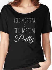 Feed Me Pizza & Tell Me I'm Pretty - White Text Women's Relaxed Fit T-Shirt