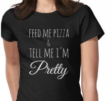 Feed Me Pizza & Tell Me I'm Pretty - White Text Womens Fitted T-Shirt