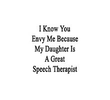 I Know You Envy Me Because My Daughter Is A Great Speech Therapist  by supernova23