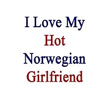 I Love My Hot Norwegian Girlfriend  Photographic Print