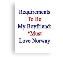 Requirements To Be My Boyfriend: *Must Love Norway  Canvas Print