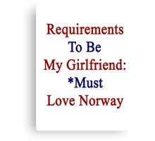 Requirements To Be My Girlfriend: *Must Love Norway  Canvas Print