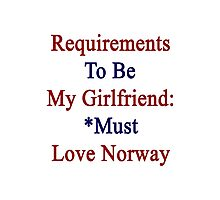 Requirements To Be My Girlfriend: *Must Love Norway  Photographic Print