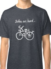 Bikes are hard... Classic T-Shirt