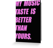My Music Taste Is Better Than Yours Greeting Card