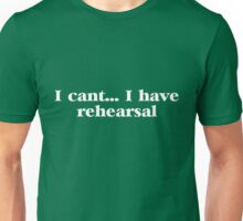 I can't... I have rehearsal Unisex T-Shirt