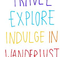 Travel, Explore, Indulge In Wanderlust by bluboca