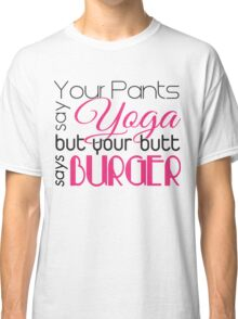 Your pants say YOGA but your butt says BURGER Classic T-Shirt
