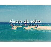 Always Do Sober What You Say You'll Do Drunk photo quote  Photographic Print