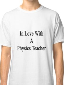 In Love With A Physics Teacher  Classic T-Shirt