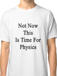 Not Now This Is Time For Physics  Classic T-Shirt