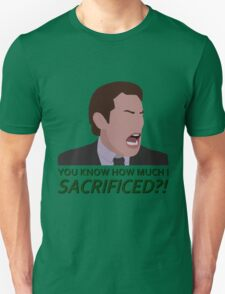 You know how much I sacrificed?! Unisex T-Shirt