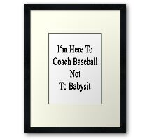 I'm Here To Coach Baseball Not To Babysit  Framed Print