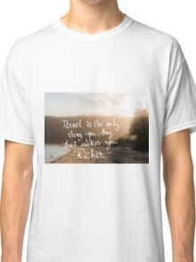 Travel Is The Only Thing You Buy That Makes You Richer Classic T-Shirt