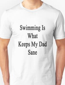 Swimming Is What Keeps My Dad Sane  Unisex T-Shirt
