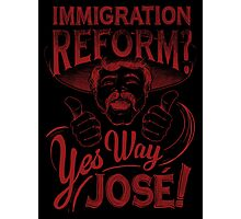 Immigration Reform. Yes Way Jose! Photographic Print