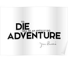 to die will be an awfully big adventure - J.M. Barrie Poster