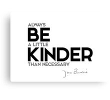 always be a little kinder than necessary - j.m. barrie Canvas Print