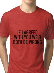 If I Agreed With You Tri-blend T-Shirt
