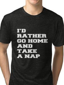 I'D RATHER GO HOME AND TAKE A NAP Tri-blend T-Shirt