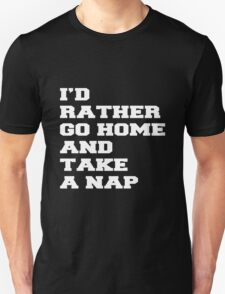 I'D RATHER GO HOME AND TAKE A NAP Unisex T-Shirt
