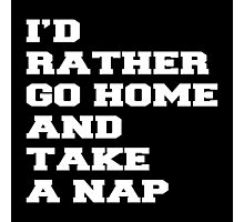 I'D RATHER GO HOME AND TAKE A NAP Photographic Print